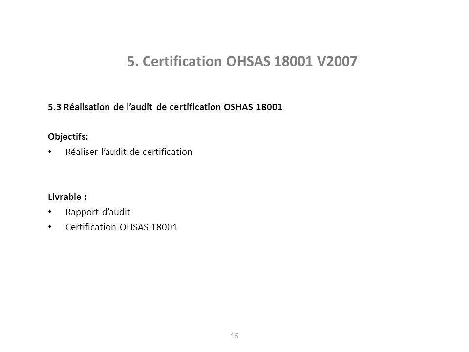 16 5. Certification OHSAS 18001 V2007 5.3 Réalisation de l'audit de certification OSHAS 18001 Objectifs: Réaliser l'audit de certification Livrable :