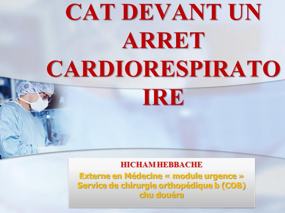 CAT DEVANT UN ARRET CARDIORESPIRATO IRE HICHAM HEBBACHE Externe en Médecine « module urgence » Service de chirurgie orthopédique b (COB) chu douéra HI