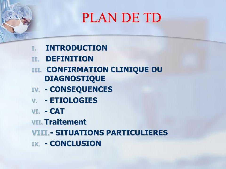PLAN DE TD I. INTRODUCTION II. DEFINITION III. CONFIRMATION CLINIQUE DU DIAGNOSTIQUE IV. - CONSEQUENCES V. - ETIOLOGIES VI. - CAT VII. Traitement VIII