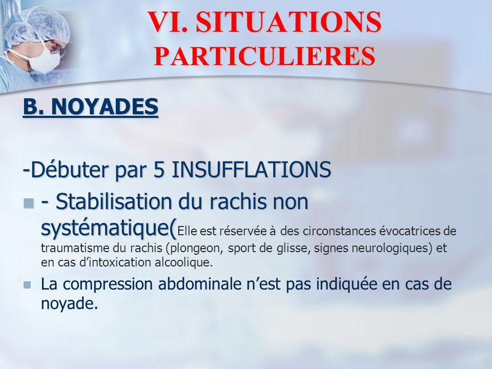 VI. SITUATIONS PARTICULIERES B. NOYADES -Débuter par 5 INSUFFLATIONS - Stabilisation du rachis non systématique( - Stabilisation du rachis non systéma