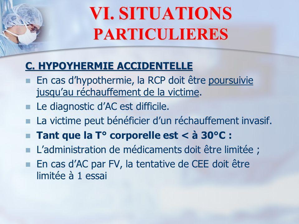 VI. SITUATIONS PARTICULIERES C. HYPOYHERMIE ACCIDENTELLE En cas d'hypothermie, la RCP doit être poursuivie jusqu'au réchauffement de la victime. Le di