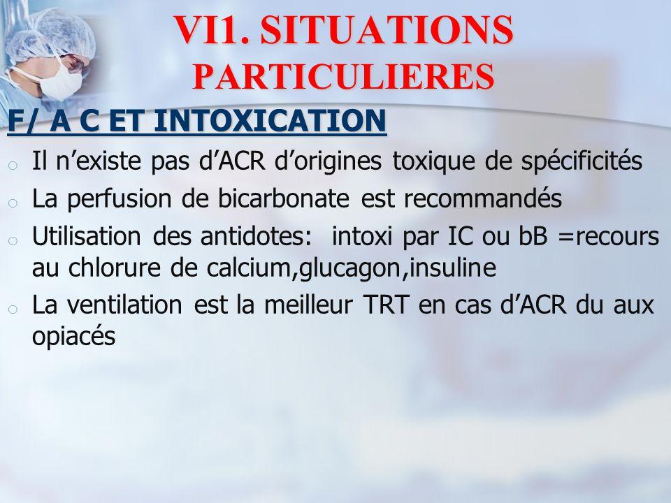 VI1. SITUATIONS PARTICULIERES F/ A C ET INTOXICATION o o Il n'existe pas d'ACR d'origines toxique de spécificités o o La perfusion de bicarbonate est