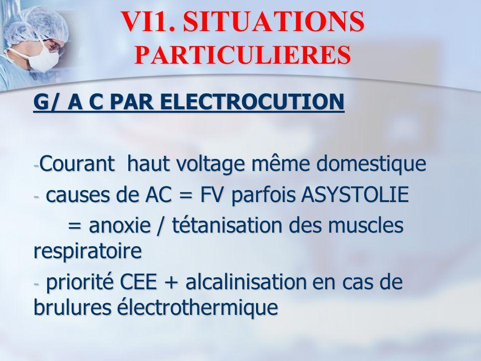 VI1. SITUATIONS PARTICULIERES G/ A C PAR ELECTROCUTION - Courant haut voltage même domestique - causes de AC = FV parfois ASYSTOLIE = anoxie / tétanis