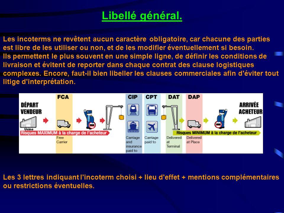 Libellé général. Les incoterms ne revêtent aucun caractère obligatoire, car chacune des parties est libre de les utiliser ou non, et de les modifier é