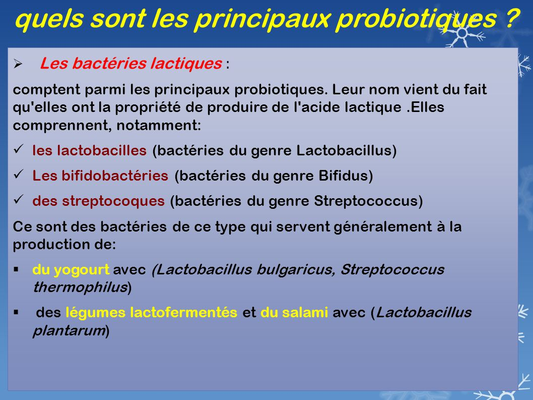 quels sont les principaux probiotiques ?  Les bactéries lactiques : comptent parmi les principaux probiotiques. Leur nom vient du fait qu'elles ont l