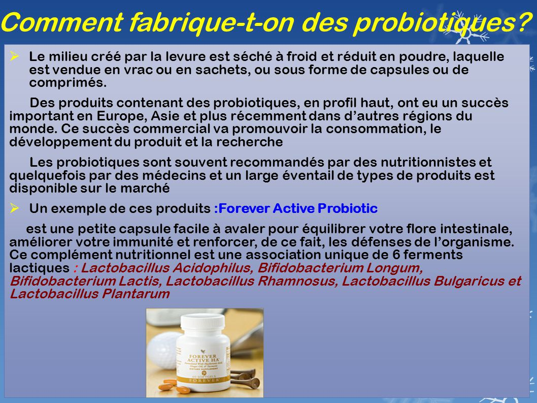 Comment fabrique-t-on des probiotiques?  Le milieu créé par la levure est séché à froid et réduit en poudre, laquelle est vendue en vrac ou en sachet