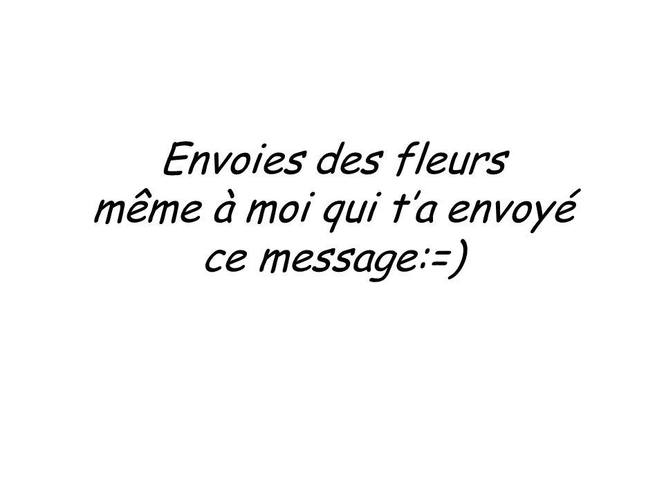 Envoies des fleurs même à moi qui t'a envoyé ce message:=)