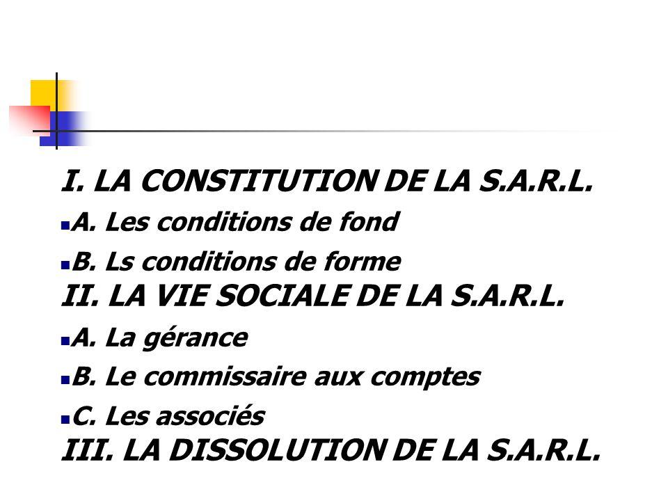 I. LA CONSTITUTION DE LA S.A.R.L. A. Les conditions de fond B. Ls conditions de forme II. LA VIE SOCIALE DE LA S.A.R.L. A. La gérance B. Le commissair