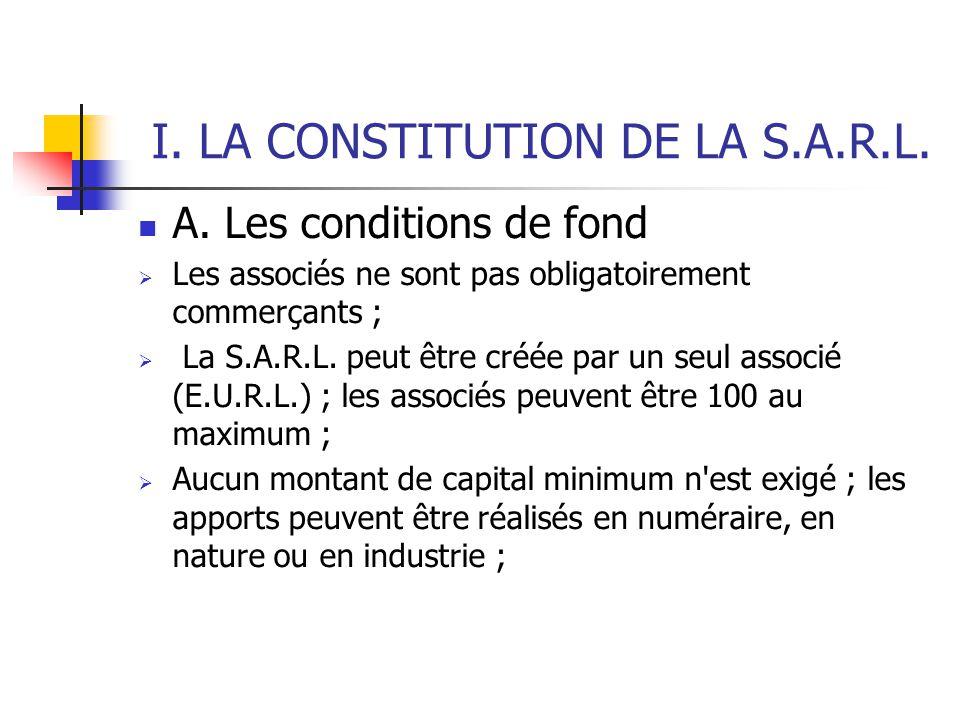 I. LA CONSTITUTION DE LA S.A.R.L. A. Les conditions de fond  Les associés ne sont pas obligatoirement commerçants ;  La S.A.R.L. peut être créée par