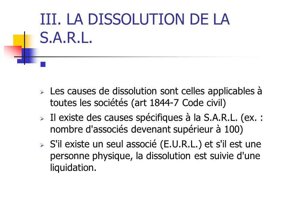 III. LA DISSOLUTION DE LA S.A.R.L.  Les causes de dissolution sont celles applicables à toutes les sociétés (art 1844-7 Code civil)  Il existe des c