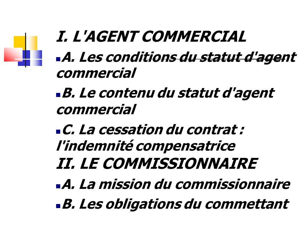 I. L'AGENT COMMERCIAL A. Les conditions du statut d'agent commercial B. Le contenu du statut d'agent commercial C. La cessation du contrat : l'indemni