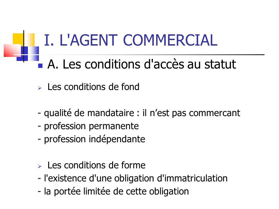 I. L'AGENT COMMERCIAL A. Les conditions d'accès au statut  Les conditions de fond - qualité de mandataire : il n'est pas commercant - profession perm