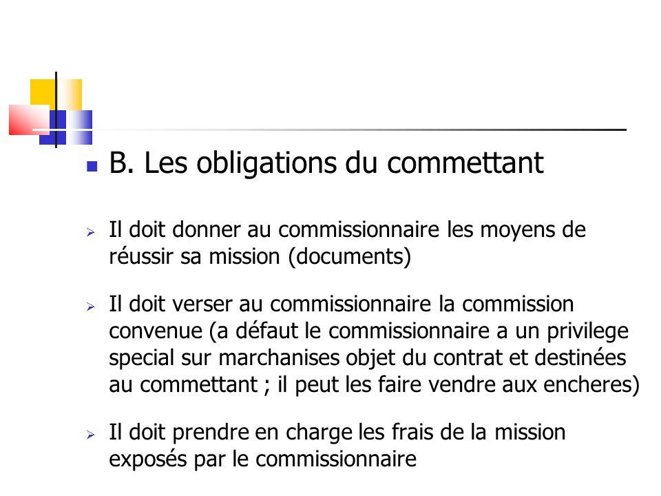B. Les obligations du commettant  Il doit donner au commissionnaire les moyens de réussir sa mission (documents)  Il doit verser au commissionnaire