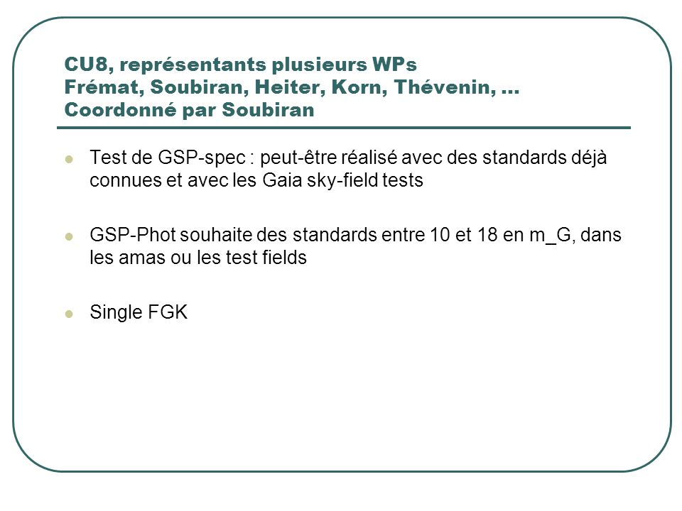 CU8, représentants plusieurs WPs Frémat, Soubiran, Heiter, Korn, Thévenin, … Coordonné par Soubiran Test de GSP-spec : peut-être réalisé avec des standards déjà connues et avec les Gaia sky-field tests GSP-Phot souhaite des standards entre 10 et 18 en m_G, dans les amas ou les test fields Single FGK