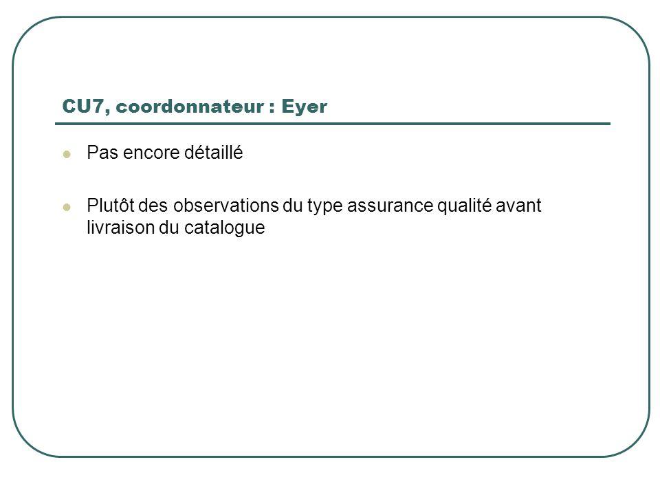 CU7, coordonnateur : Eyer Pas encore détaillé Plutôt des observations du type assurance qualité avant livraison du catalogue