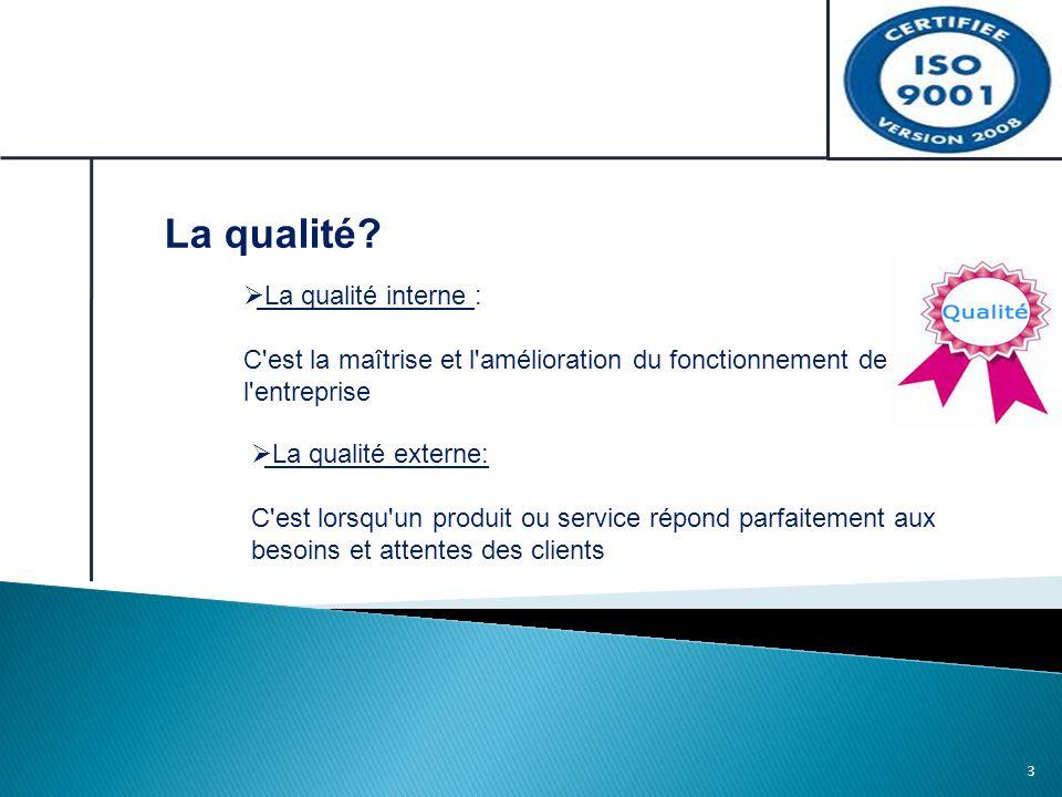 3 La qualité?  La qualité interne : C'est la maîtrise et l'amélioration du fonctionnement de l'entreprise  La qualité externe: C'est lorsqu'un produ