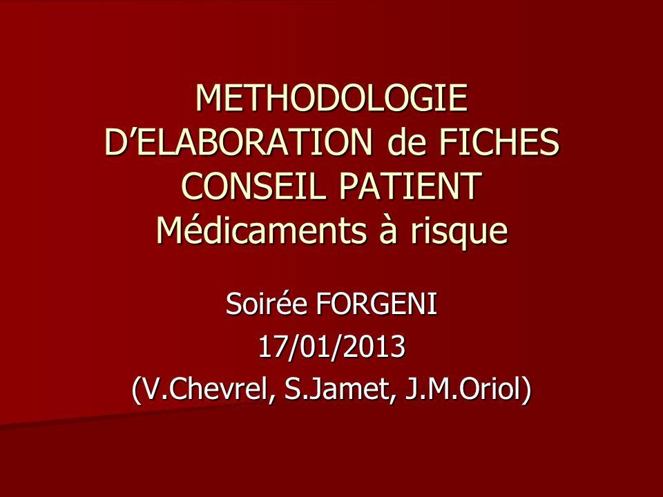 METHODOLOGIE D'ELABORATION de FICHES CONSEIL PATIENT Médicaments à risque Soirée FORGENI 17/01/2013 (V.Chevrel, S.Jamet, J.M.Oriol)