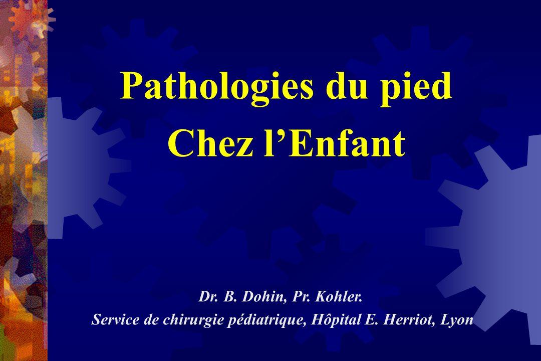 Pathologies du pied Chez l'Enfant Dr. B. Dohin, Pr. Kohler. Service de chirurgie pédiatrique, Hôpital E. Herriot, Lyon