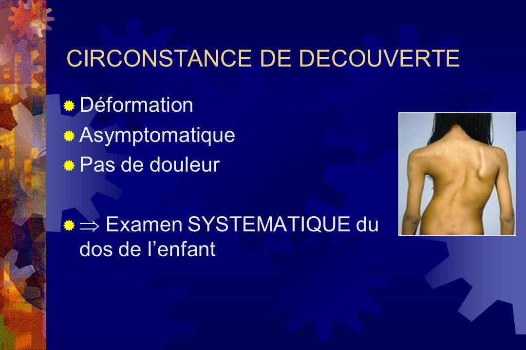 CIRCONSTANCE DE DECOUVERTE  Déformation  Asymptomatique  Pas de douleur   Examen SYSTEMATIQUE du dos de l'enfant