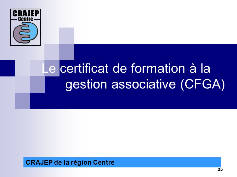 25 CRAJEP de la région Centre Le certificat de formation à la gestion associative (CFGA)