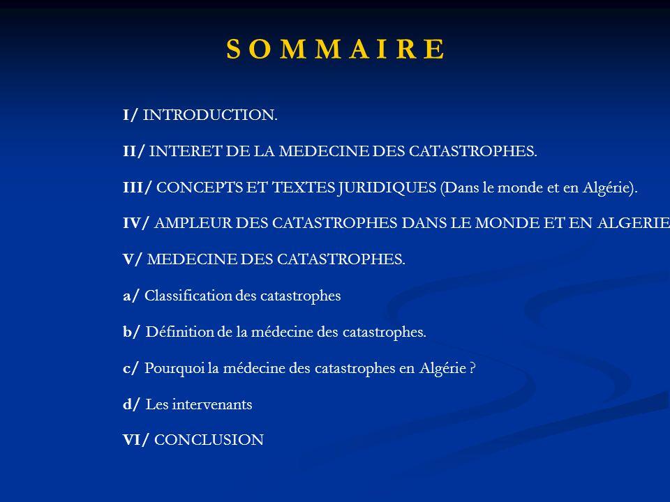 I/ INTRODUCTION. II/ INTERET DE LA MEDECINE DES CATASTROPHES. III/ CONCEPTS ET TEXTES JURIDIQUES (Dans le monde et en Algérie). IV/ AMPLEUR DES CATAST