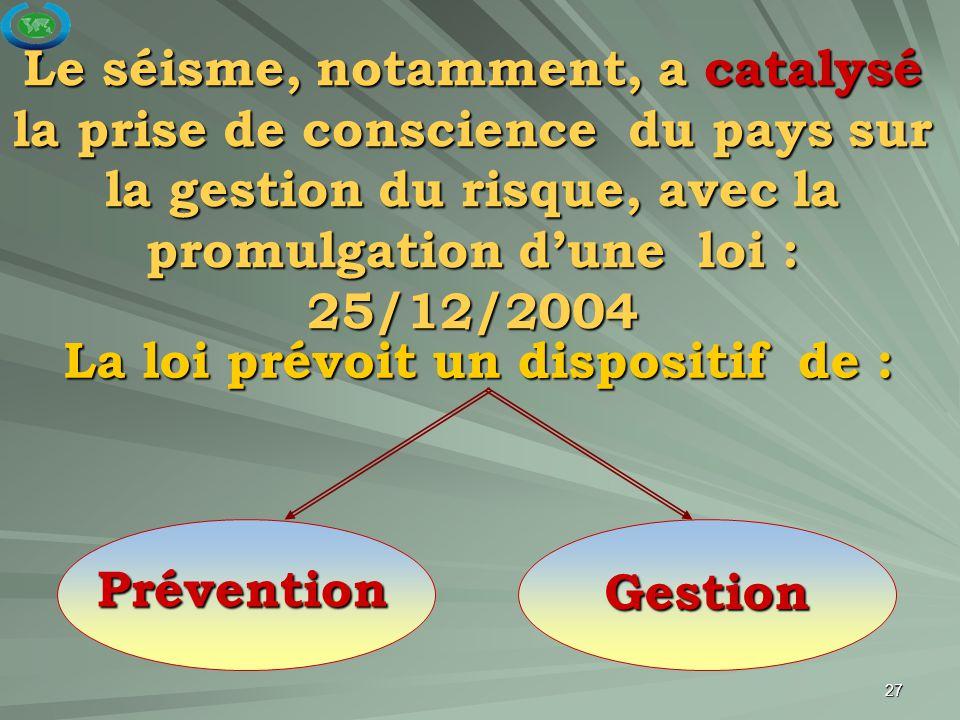 27 La loi prévoit un dispositif de : Prévention Gestion Le séisme, notamment, a catalysé la prise de conscience du pays sur la gestion du risque, avec