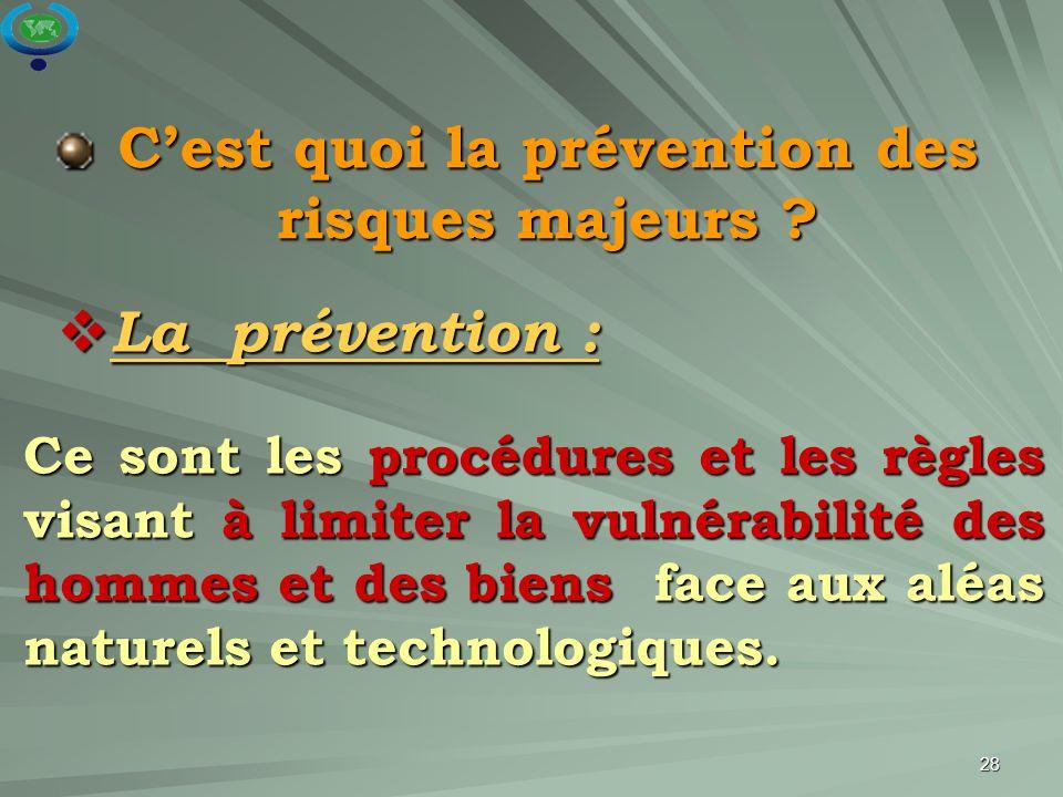 28 C'est quoi la prévention des risques majeurs ? Ce sont les procédures et les règles visant à limiter la vulnérabilité des hommes et des biens face
