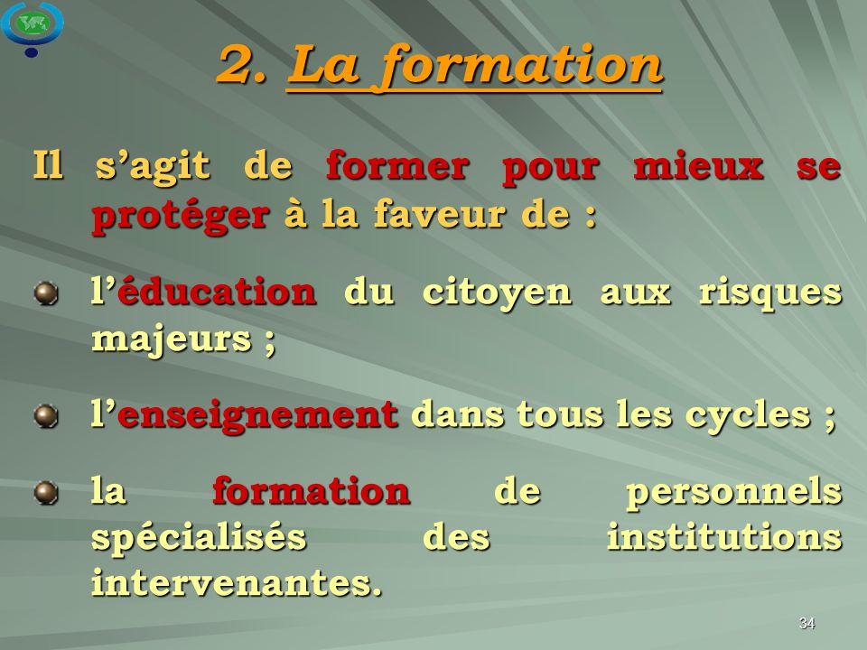 34 2. La formation Il s'agit de former pour mieux se protéger à la faveur de : l'éducation du citoyen aux risques majeurs ; l'enseignement dans tous l