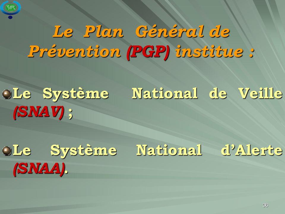 36 Le Système National de Veille (SNAV) ; Le Système National d'Alerte (SNAA). Le Plan Général de Prévention (PGP) institue :