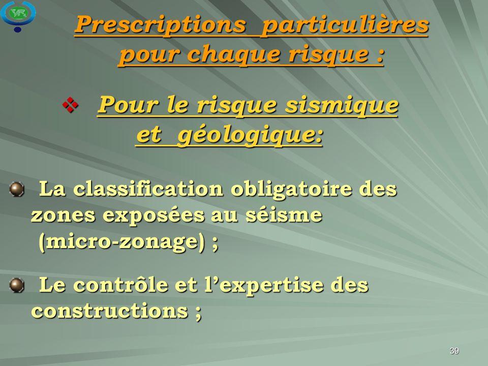 39 Prescriptions particulières pour chaque risque :  Pour le risque sismique et géologique: La classification obligatoire des zones exposées au séism