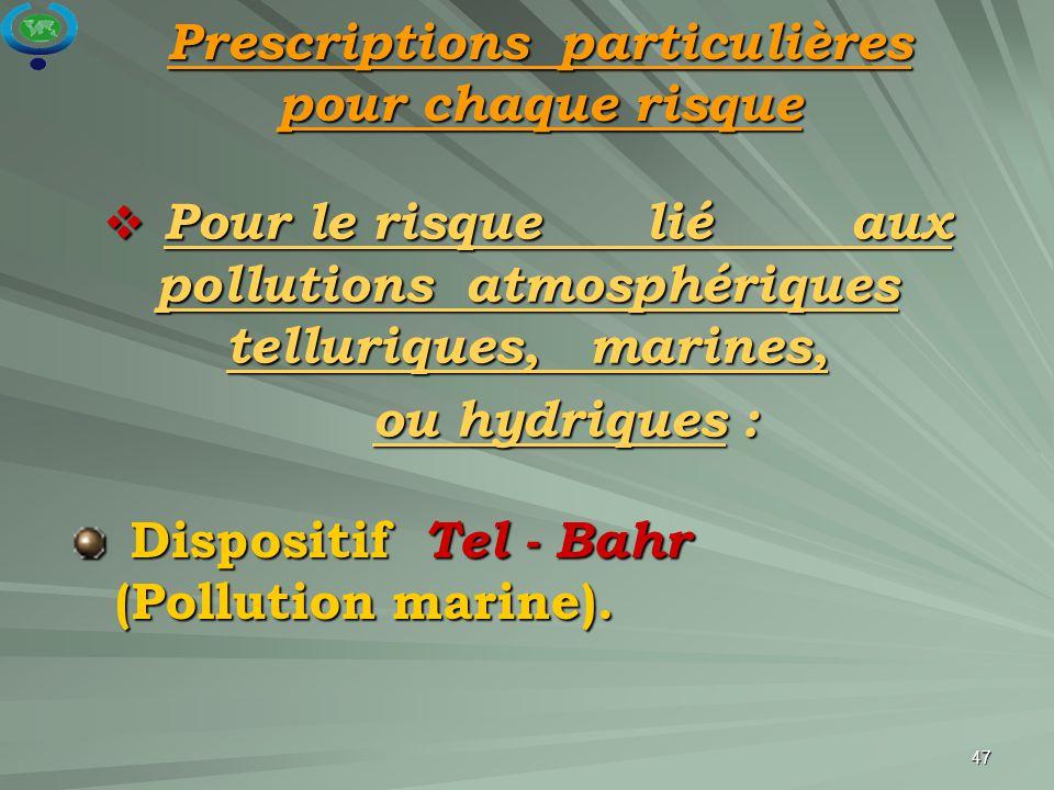 47  Pour le risque lié aux pollutions atmosphériques telluriques, marines, ou hydriques : ou hydriques : Dispositif Tel - Bahr (Pollution marine). Di