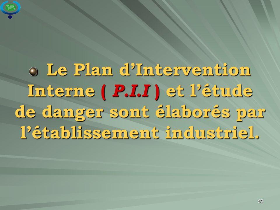 52 Le Plan d'Intervention Interne ( P.I.I ) et l'étude de danger sont élaborés par l'établissement industriel. Le Plan d'Intervention Interne ( P.I.I