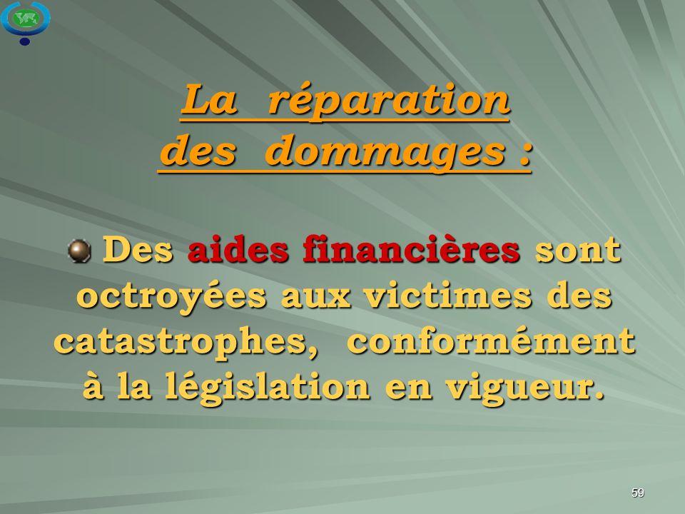 59 La réparation des dommages : Des aides financières sont octroyées aux victimes des catastrophes, conformément à la législation en vigueur. Des aide