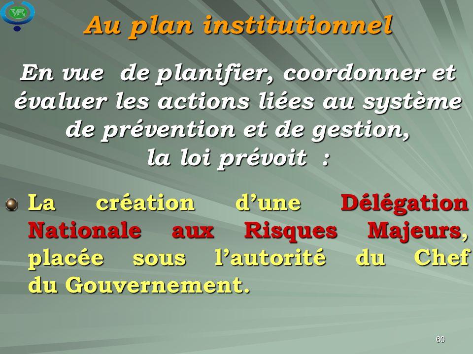 60 La création d'une Délégation Nationale aux Risques Majeurs, placée sous l'autorité du Chef du Gouvernement. En vue de planifier, coordonner et éval