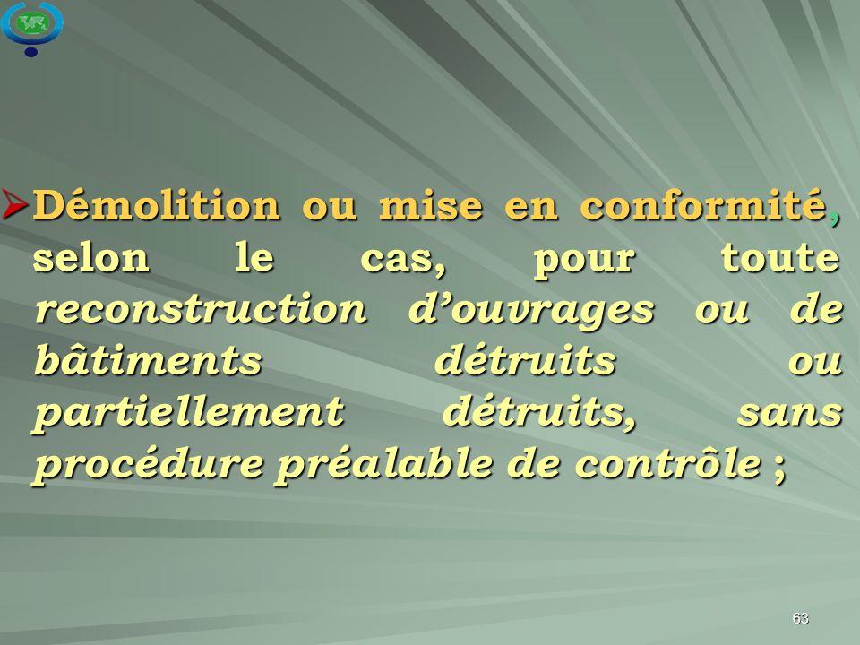 63  Démolition ou mise en conformité, selon le cas, pour toute reconstruction d'ouvrages ou de bâtiments détruits ou partiellement détruits, sans pro