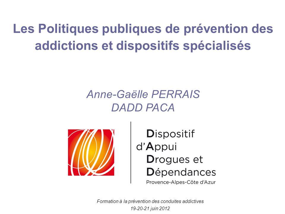 Les Politiques publiques de prévention des addictions et dispositifs spécialisés Anne-Gaëlle PERRAIS DADD PACA Formation à la prévention des conduites