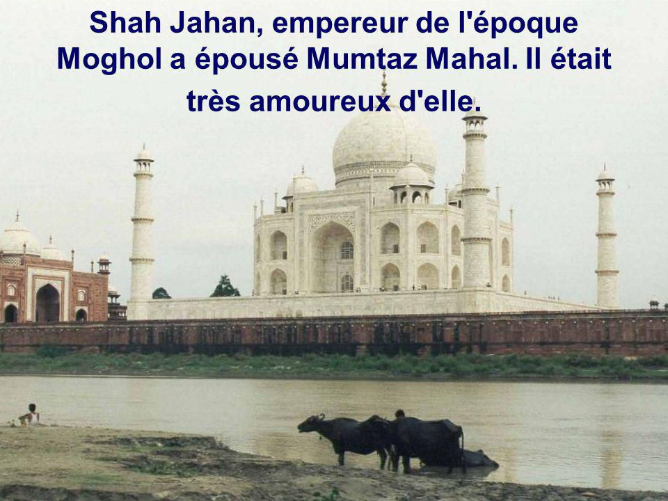 Shah Jahan, empereur de l époque Moghol a épousé Mumtaz Mahal. Il était très amoureux d elle.