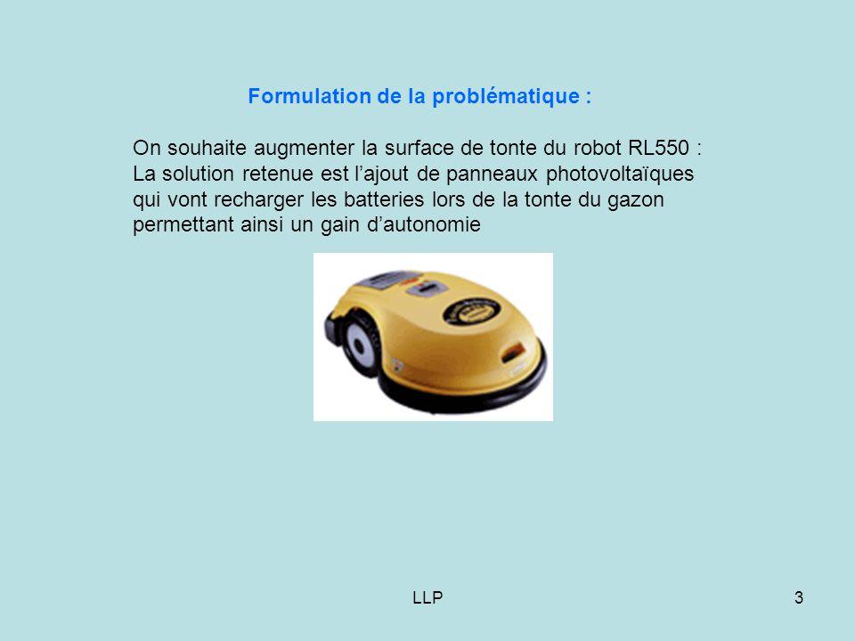 LLP3 Formulation de la problématique : On souhaite augmenter la surface de tonte du robot RL550 : La solution retenue est l'ajout de panneaux photovoltaïques qui vont recharger les batteries lors de la tonte du gazon permettant ainsi un gain d'autonomie