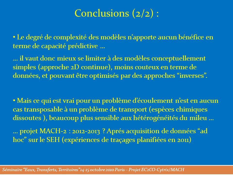 Séminaire Eaux, Transferts, Territoires 14-15 octobre 2010 Paris – Projet EC2CO-Cytrix/MACH Conclusions (2/2) : Le degré de complexité des modèles n'apporte aucun bénéfice en terme de capacité prédictive … … il vaut donc mieux se limiter à des modèles conceptuellement simples (approche 2D continue), moins couteux en terme de données, et pouvant être optimisés par des approches inverses .