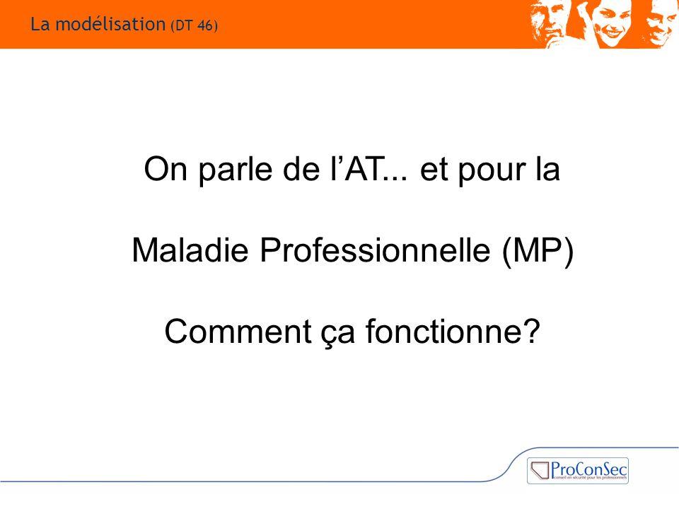 On parle de l'AT... et pour la Maladie Professionnelle (MP) Comment ça fonctionne? La modélisation (DT 46)