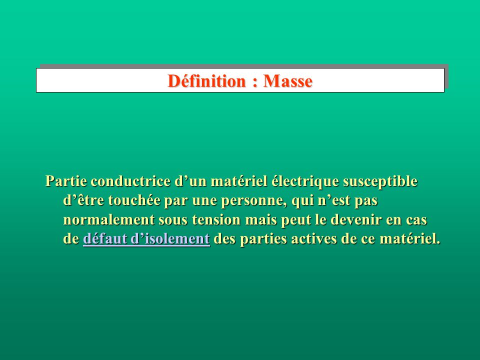 Définition : Défaut d'isolement Défaillance de l'isolation d'une partie active d'un circuit électrique entraînant une perte d'isolement de cette partie active pouvant aller jusqu à une liaison accidentelle entre deux points de potentiels différents (défaut franc).