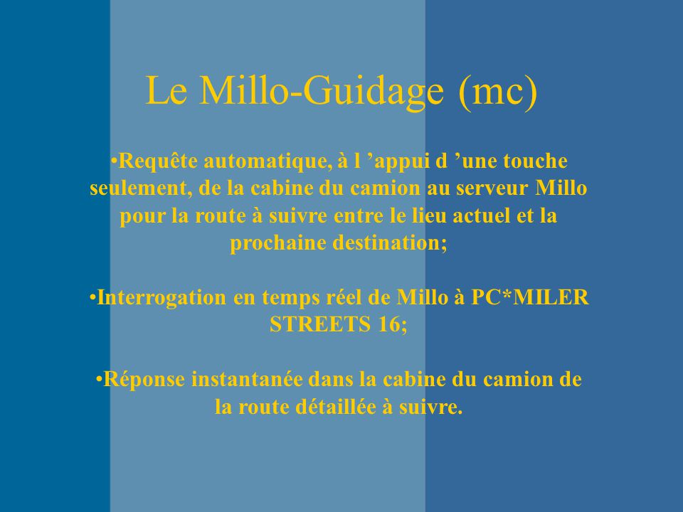 Le Millo-Guidage (mc) Requête automatique, à l 'appui d 'une touche seulement, de la cabine du camion au serveur Millo pour la route à suivre entre le lieu actuel et la prochaine destination; Interrogation en temps réel de Millo à PC*MILER STREETS 16; Réponse instantanée dans la cabine du camion de la route détaillée à suivre.