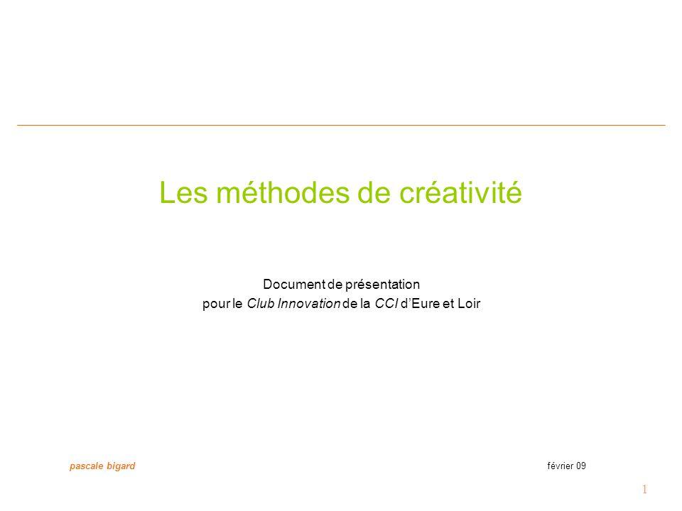 1 Les méthodes de créativité Document de présentation pour le Club Innovation de la CCI d'Eure et Loir pascale bigard février 09