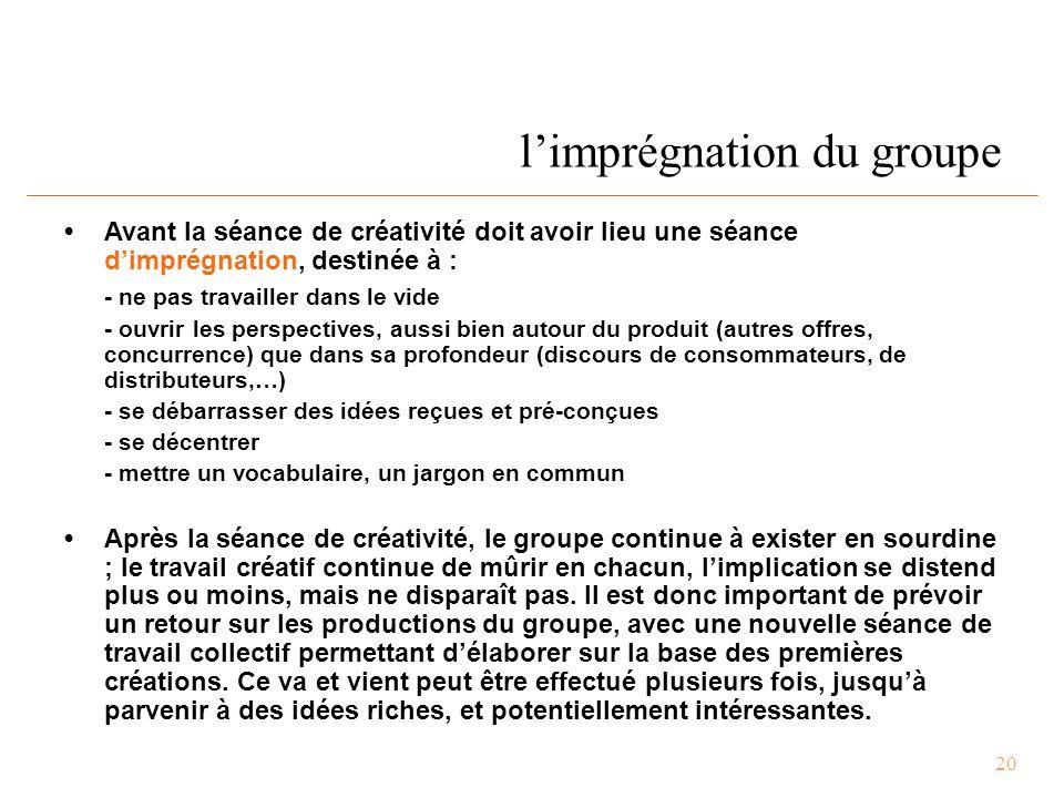 20 l'imprégnation du groupe Avant la séance de créativité doit avoir lieu une séance d'imprégnation, destinée à : - ne pas travailler dans le vide - ouvrir les perspectives, aussi bien autour du produit (autres offres, concurrence) que dans sa profondeur (discours de consommateurs, de distributeurs,…) - se débarrasser des idées reçues et pré-conçues - se décentrer - mettre un vocabulaire, un jargon en commun Après la séance de créativité, le groupe continue à exister en sourdine ; le travail créatif continue de mûrir en chacun, l'implication se distend plus ou moins, mais ne disparaît pas.
