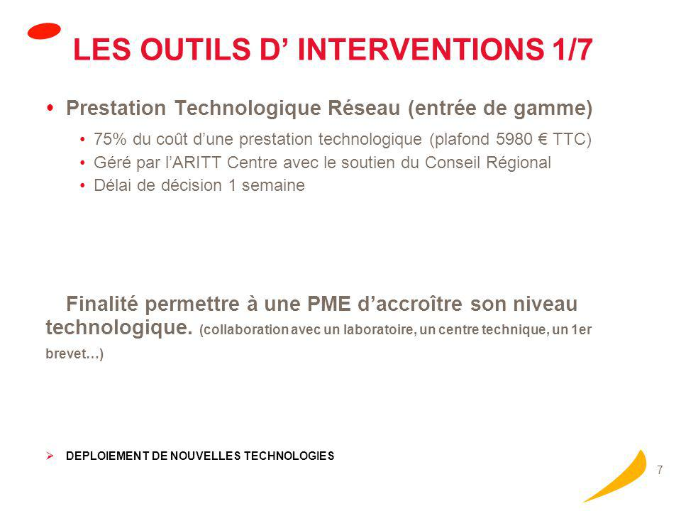 7 LES OUTILS D' INTERVENTIONS 1/7  Prestation Technologique Réseau (entrée de gamme) 75% du coût d'une prestation technologique (plafond 5980 € TTC) Géré par l'ARITT Centre avec le soutien du Conseil Régional Délai de décision 1 semaine Finalité permettre à une PME d'accroître son niveau technologique.