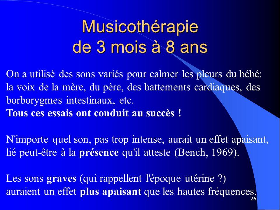 26 Musicothérapie de 3 mois à 8 ans On a utilisé des sons variés pour calmer les pleurs du bébé: la voix de la mère, du père, des battements cardiaque