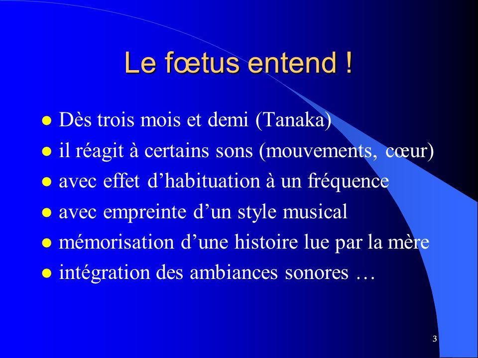 3 Le fœtus entend ! l Dès trois mois et demi (Tanaka) l il réagit à certains sons (mouvements, cœur) l avec effet d'habituation à un fréquence l avec