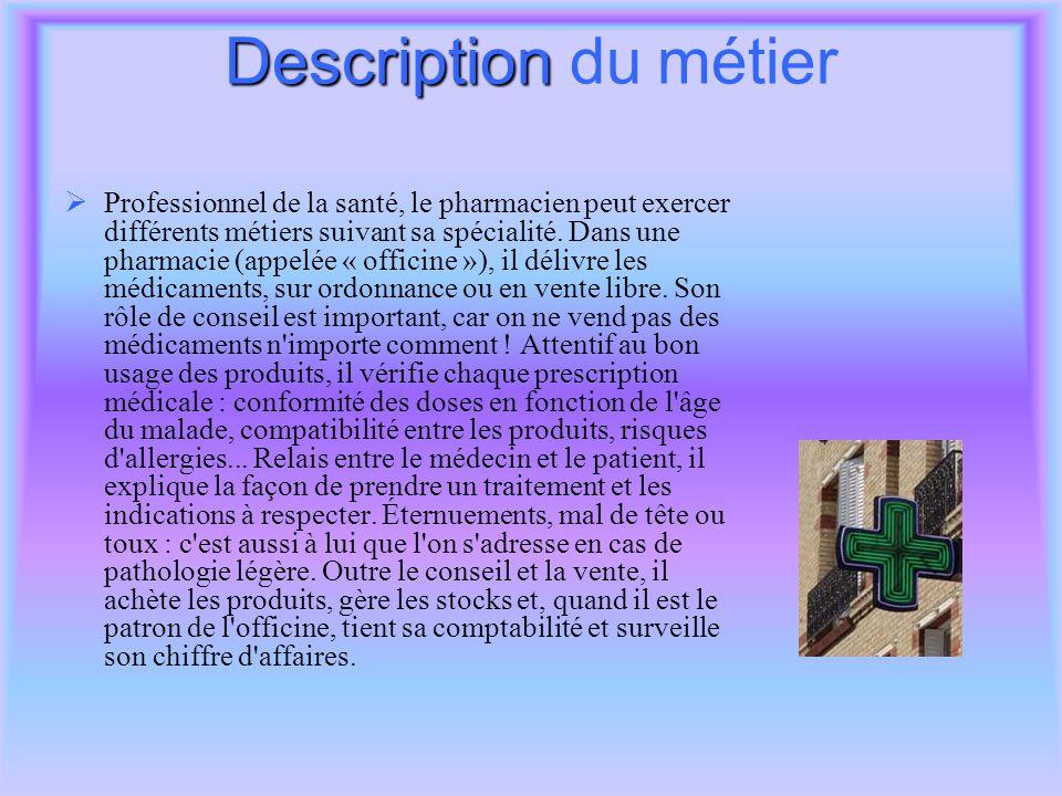 Description Description du métier  Professionnel de la santé, le pharmacien peut exercer différents métiers suivant sa spécialité. Dans une pharmacie