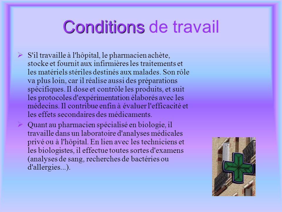 Conditions Conditions de travail  S il travaille à l hôpital, le pharmacien achète, stocke et fournit aux infirmières les traitements et les matériels stériles destinés aux malades.