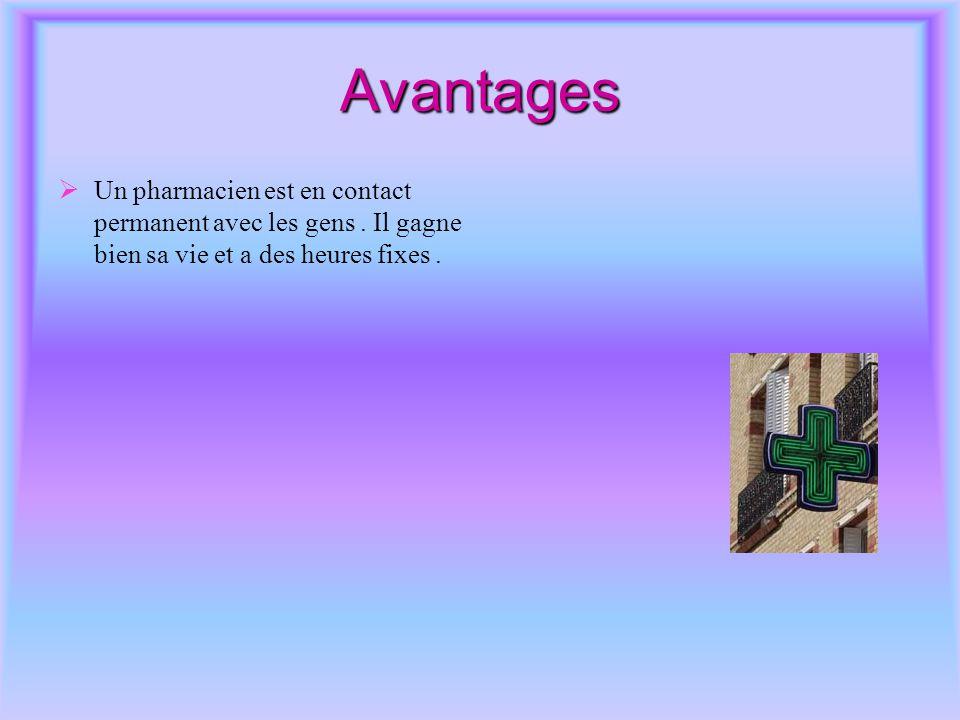 Avantages  Un pharmacien est en contact permanent avec les gens. Il gagne bien sa vie et a des heures fixes.